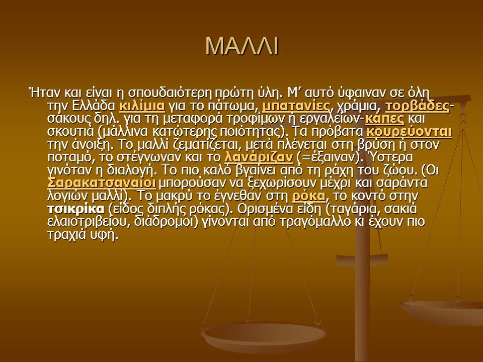 ΜΑΛΛΙ Ήταν και είναι η σπουδαιότερη πρώτη ύλη. Μ' αυτό ύφαιναν σε όλη την Ελλάδα κιλίμια για το πάτωμα, μπατανίες, χράμια, τορβάδες- σάκους δηλ. για τ