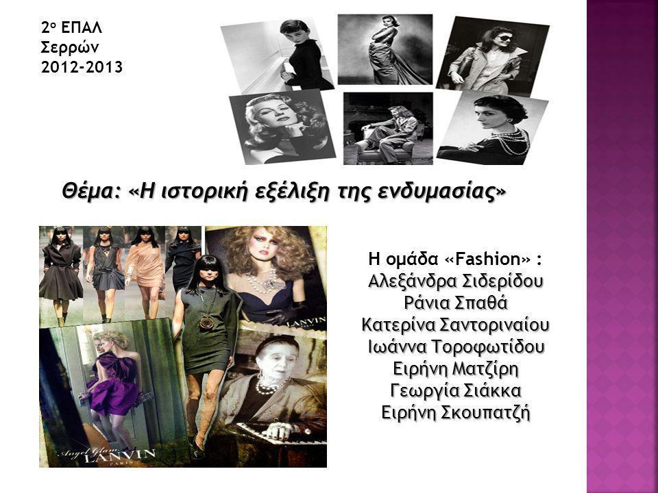 Θέμα: «Η ιστορική εξέλιξη της ενδυμασίας» 2 ο ΕΠΑΛ Σερρών 2012-2013 Η ομάδα «Fashion» : Αλεξάνδρα Σιδερίδου Ράνια Σπαθά Κατερίνα Σαντοριναίου Ιωάννα Τοροφωτίδου Ειρήνη Ματζίρη Γεωργία Σιάκκα Ειρήνη Σκουπατζή