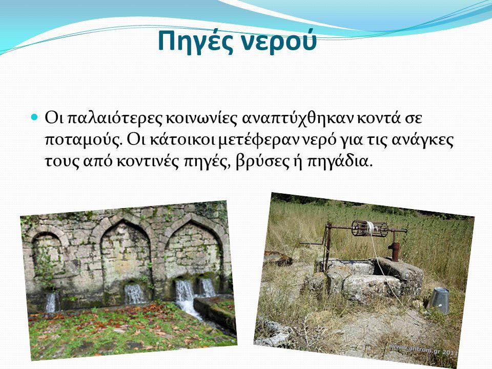 Πηγές νερού  Οι παλαιότερες κοινωνίες αναπτύχθηκαν κοντά σε ποταμούς. Οι κάτοικοι μετέφεραν νερό για τις ανάγκες τους από κοντινές πηγές, βρύσες ή πη