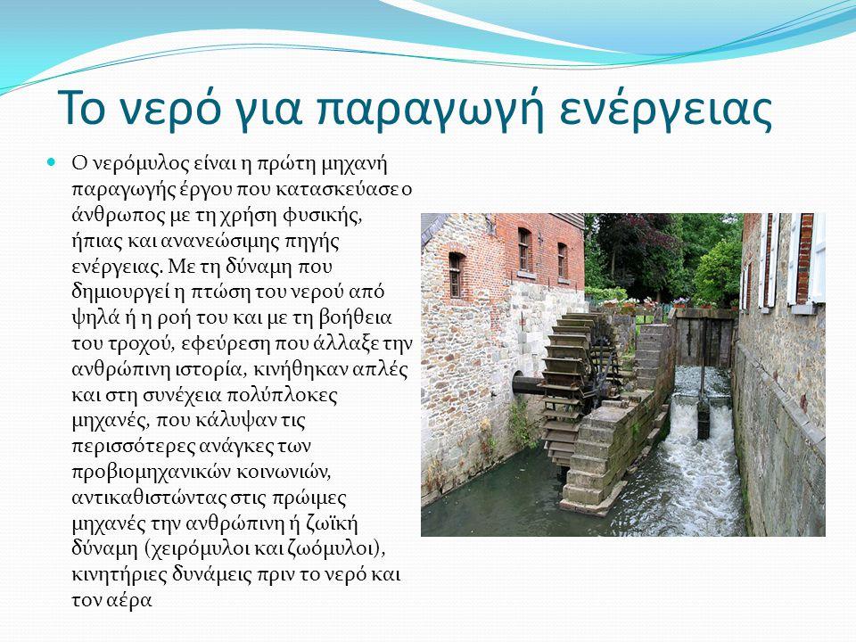 Το νερό για παραγωγή ενέργειας  Ο νερόμυλος είναι η πρώτη μηχανή παραγωγής έργου που κατασκεύασε ο άνθρωπος με τη χρήση φυσικής, ήπιας και ανανεώσιμη