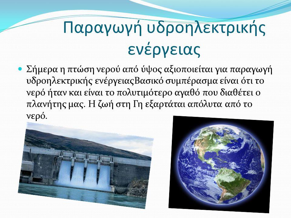 Παραγωγή υδροηλεκτρικής ενέργειας  Σήμερα η πτώση νερού από ύψος αξιοποιείται για παραγωγή υδροηλεκτρικής ενέργειαςΒασικό συμπέρασμα είναι ότι το νερ