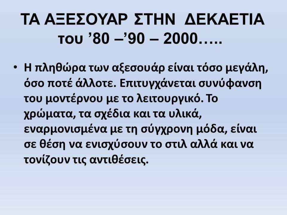 ΤΑ ΑΞΕΣΟΥΑΡ ΣΤΗΝ ΔΕΚΑΕΤΙΑ του '80 –'90 – 2000….. • Η πληθώρα των αξεσουάρ είναι τόσο μεγάλη, όσο ποτέ άλλοτε. Επιτυγχάνεται συνύφανση του μοντέρνου με