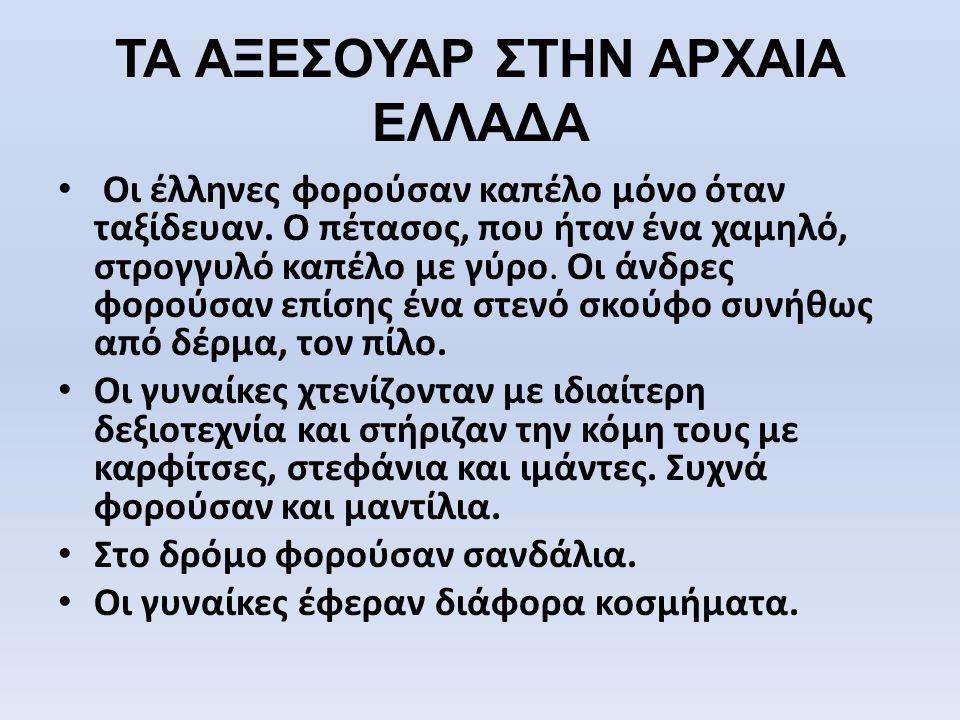 ΤΑ ΑΞΕΣΟΥΑΡ ΣΤΗΝ ΑΡΧΑΙΑ ΕΛΛΑΔΑ • Οι έλληνες φορούσαν καπέλο μόνο όταν ταξίδευαν. Ο πέτασος, που ήταν ένα χαμηλό, στρογγυλό καπέλο με γύρο. Οι άνδρες φ