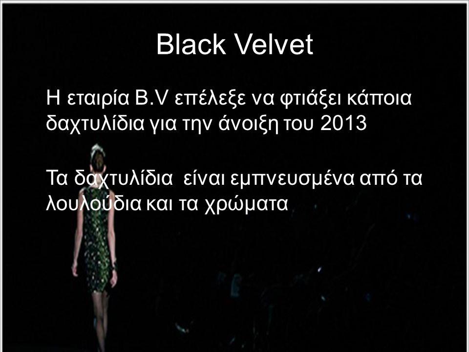 Black Velvet •Η εταιρία B.V επέλεξε να φτιάξει κάποια δαχτυλίδια για την άνοιξη του 2013 •Τα δαχτυλίδια είναι εμπνευσμένα από τα λουλούδια και τα χρώμ