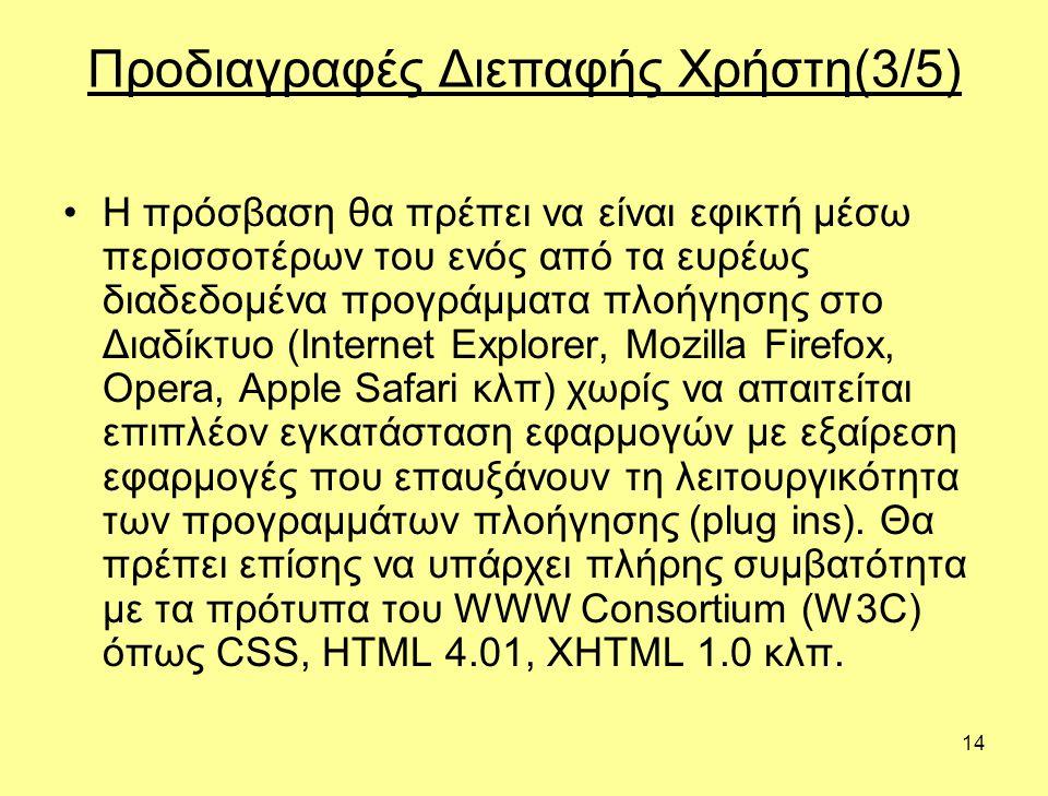 14 Προδιαγραφές Διεπαφής Χρήστη(3/5) •Η πρόσβαση θα πρέπει να είναι εφικτή μέσω περισσοτέρων του ενός από τα ευρέως διαδεδομένα προγράμματα πλοήγησης στο Διαδίκτυο (Internet Explorer, Mozilla Firefox, Opera, Apple Safari κλπ) χωρίς να απαιτείται επιπλέον εγκατάσταση εφαρμογών με εξαίρεση εφαρμογές που επαυξάνουν τη λειτουργικότητα των προγραμμάτων πλοήγησης (plug ins).