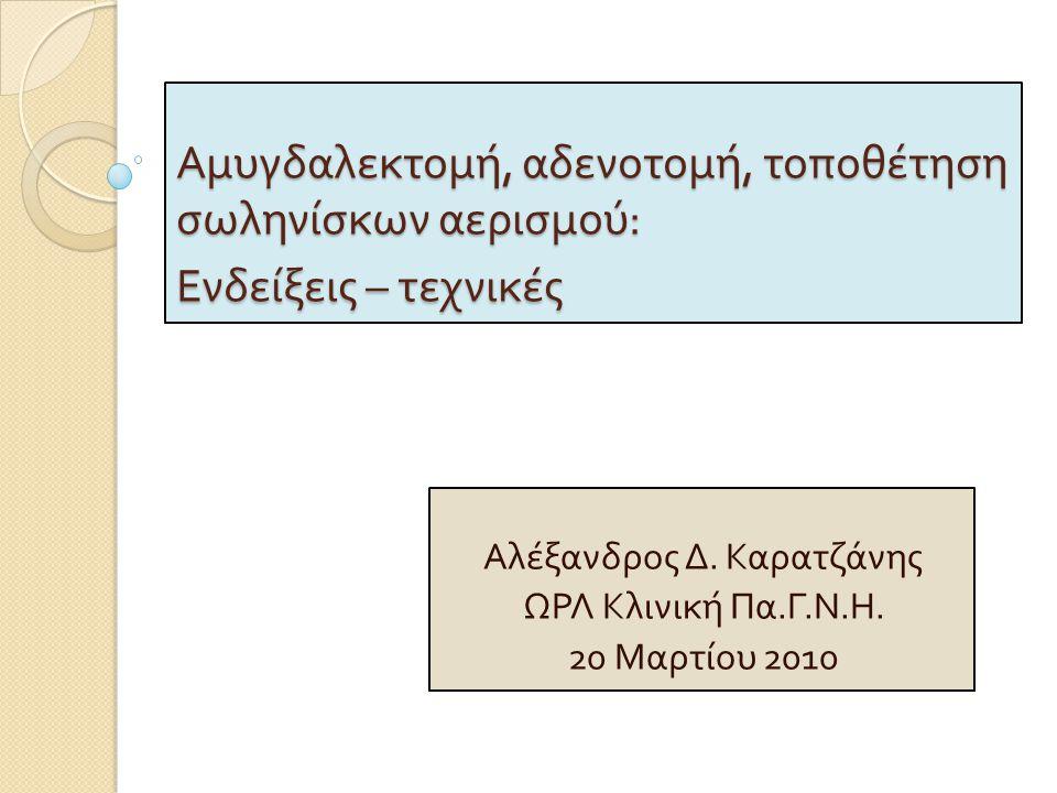 Αμυγδαλεκτομή, αδενοτομή, τοποθέτηση σωληνίσκων αερισμού : Ενδείξεις – τεχνικές Αλέξανδρος Δ.
