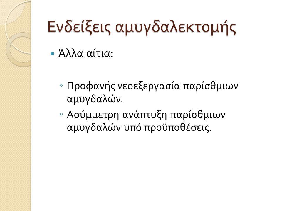 Ενδείξεις αμυγδαλεκτομής  Άλλα αίτια : ◦ Προφανής νεοεξεργασία παρίσθμιων αμυγδαλών.