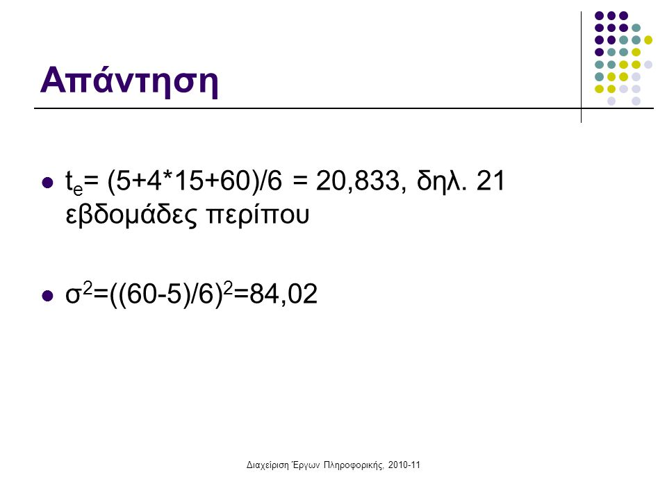 Διαχείριση Έργων Πληροφορικής, 2010-11 Απάντηση  t e = (5+4*15+60)/6 = 20,833, δηλ. 21 εβδομάδες περίπου  σ 2 =((60-5)/6) 2 =84,02