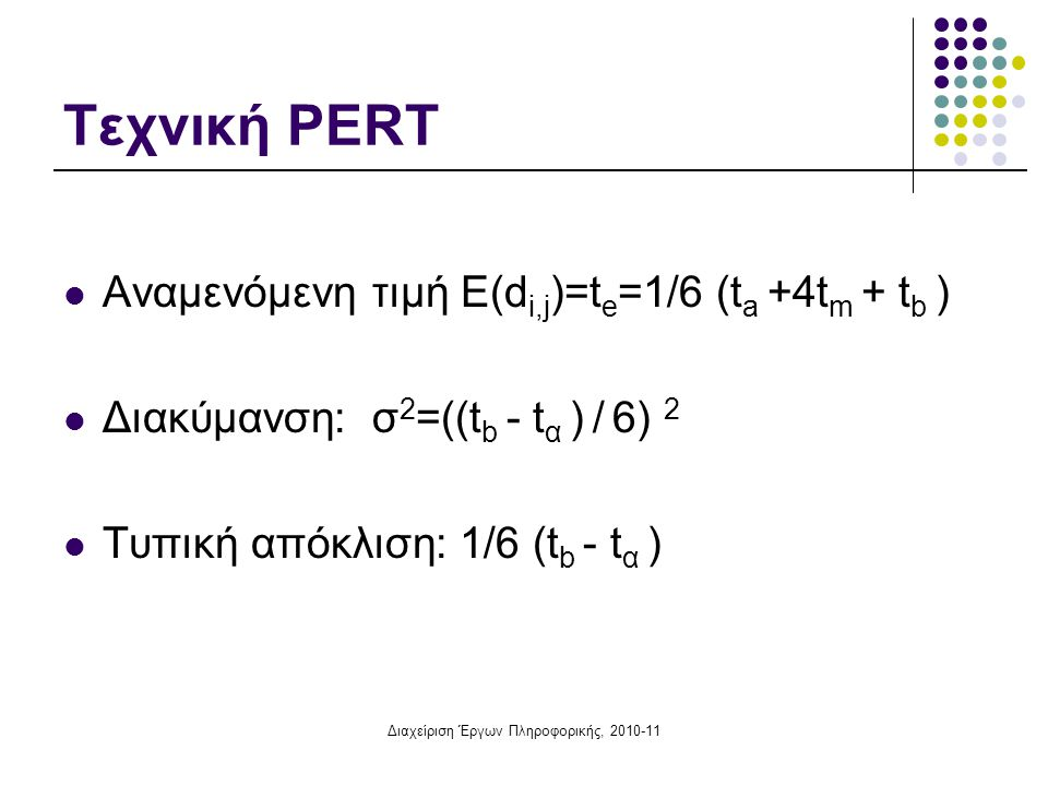 Διαχείριση Έργων Πληροφορικής, 2010-11 Τεχνική PERT  Αναμενόμενη τιμή Ε(d i,j )=t e =1/6 (t a +4t m + t b )  Διακύμανση: σ 2 =((t b - t α ) / 6) 2 