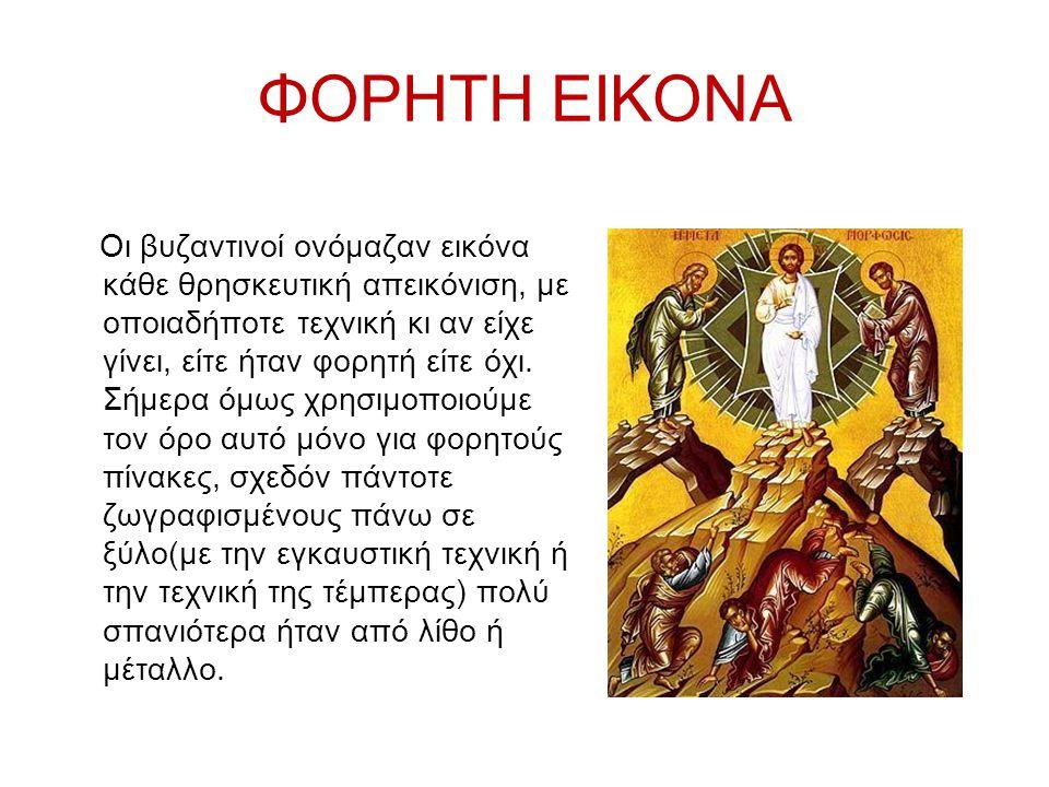 ΦΟΡΗΤΗ ΕΙΚΟΝΑ Οι βυζαντινοί ονόμαζαν εικόνα κάθε θρησκευτική απεικόνιση, με οποιαδήποτε τεχνική κι αν είχε γίνει, είτε ήταν φορητή είτε όχι.