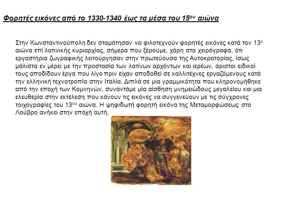 Φορητές εικόνες από το 1330-1340 έως τα μέσα του 15 ου αιώνα Στην Κωνσταντινούπολη δεν σταμάτησαν να φιλοτεχνούν φορητές εικόνες κατά τον 13 ο αιώνα επί λατινικής κυριαρχίας, σήμερα που ξέρουμε, χάρη στα χειρόγραφα, ότι εργαστήρια ζωγραφικής λειτούργησαν στην πρωτεύουσα της Αυτοκρατορίας, ίσως μάλιστα εν μέρει με την προστασία των λατίνων αρχόντων και ιερέων, άριστοι ειδικοί τους αποδίδουν έργα που λίγο πριν είχαν αποδοθεί σε καλλιτέχνες εργαζόμενους κατά την ελληνική τεχνοτροπία στην Ιταλία.