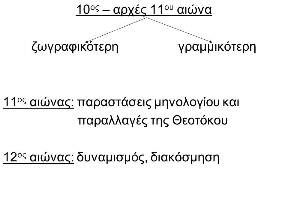 10 ος – αρχές 11 ου αιώνα ζωγραφικότερη γραμμικότερη 11 ος αιώνας: παραστάσεις μηνολογίου και παραλλαγές της Θεοτόκου 12 ος αιώνας: δυναμισμός, διακόσμηση