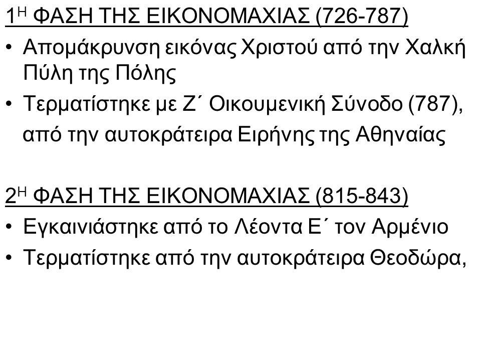 1 Η ΦΑΣΗ ΤΗΣ ΕΙΚΟΝΟΜΑΧΙΑΣ (726-787) •Απομάκρυνση εικόνας Χριστού από την Χαλκή Πύλη της Πόλης •Τερματίστηκε με Ζ΄ Οικουμενική Σύνοδο (787), από την αυτοκράτειρα Ειρήνης της Αθηναίας 2 Η ΦΑΣΗ ΤΗΣ ΕΙΚΟΝΟΜΑΧΙΑΣ (815-843) •Εγκαινιάστηκε από το Λέοντα Ε΄ τον Αρμένιο •Τερματίστηκε από την αυτοκράτειρα Θεοδώρα,