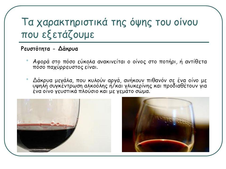 Τα χαρακτηριστικά της όψης του οίνου που εξετάζουμε Ρευστότητα - Δάκρυα • Αφορά στο πόσο εύκολα ανακινείται ο οίνος στο ποτήρι, ή αντίθετα πόσο παχύρρευστος είναι.