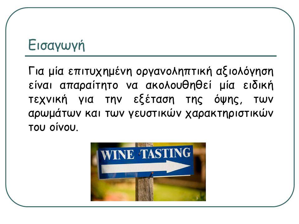 Εισαγωγή Για μία επιτυχημένη οργανοληπτική αξιολόγηση είναι απαραίτητο να ακολουθηθεί μία ειδική τεχνική για την εξέταση της όψης, των αρωμάτων και των γευστικών χαρακτηριστικών του οίνου.