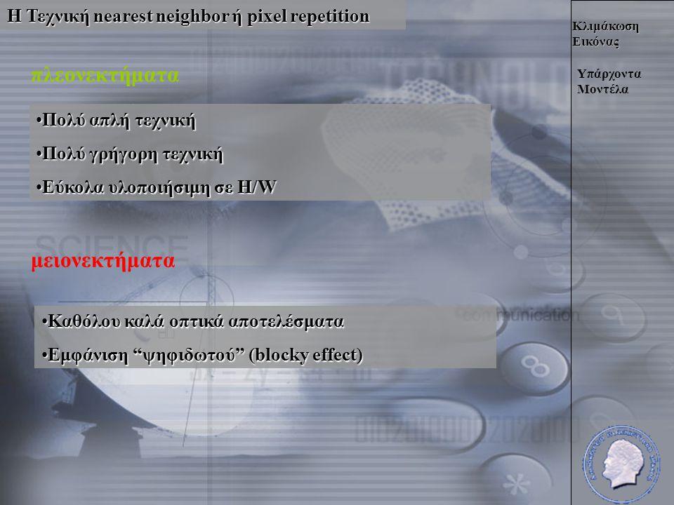 Κλιμάκωση Εικόνας Η Τεχνική nearest neighbor ή pixel repetition Υπάρχοντα Μοντέλα πλεονεκτήματα •Πολύ απλή τεχνική •Πολύ γρήγορη τεχνική •Εύκολα υλοποιήσιμη σε H/W μειονεκτήματα •Καθόλου καλά οπτικά αποτελέσματα •Εμφάνιση ψηφιδωτού (blocky effect)