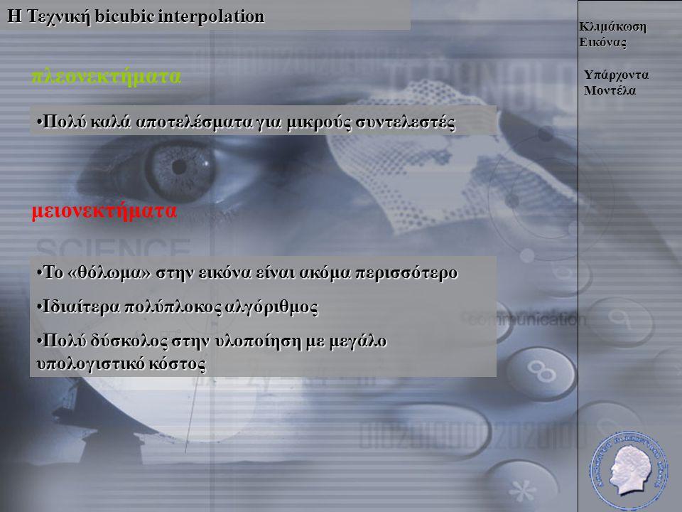 Κλιμάκωση Εικόνας Η Τεχνική bicubic interpolation Υπάρχοντα Μοντέλα πλεονεκτήματα •Πολύ καλά αποτελέσματα για μικρούς συντελεστές μειονεκτήματα •Το «θόλωμα» στην εικόνα είναι ακόμα περισσότερο •Ιδιαίτερα πολύπλοκος αλγόριθμος •Πολύ δύσκολος στην υλοποίηση με μεγάλο υπολογιστικό κόστος
