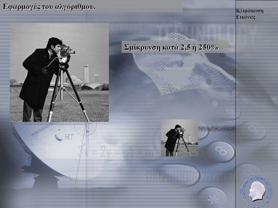 Κλιμάκωση Εικόνας Εφαρμογές του αλγόριθμου. Σμίκρυνση κατά 2,5 ή 250%