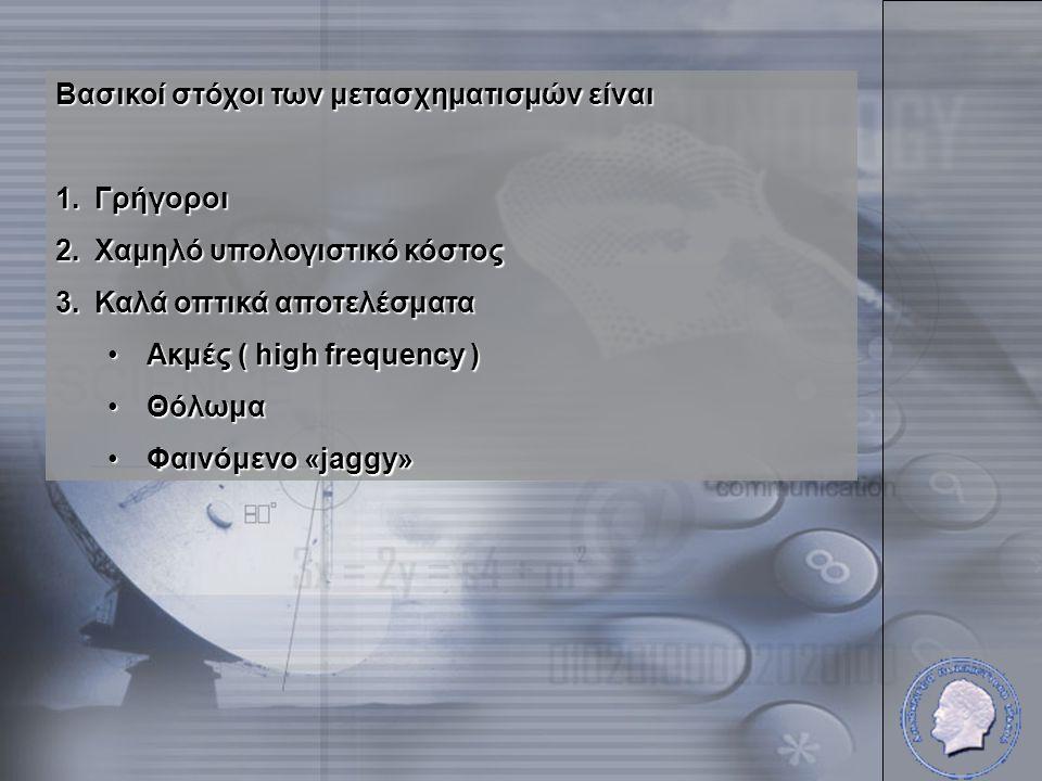 Βασικοί στόχοι των μετασχηματισμών είναι 1.Γρήγοροι 2.Χαμηλό υπολογιστικό κόστος 3.Καλά οπτικά αποτελέσματα •Ακμές ( high frequency ) •Θόλωμα •Φαινόμενο «jaggy»