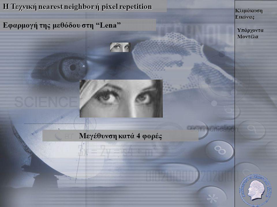 Κλιμάκωση Εικόνας Η Τεχνική nearest neighbor ή pixel repetition Υπάρχοντα Μοντέλα Εφαρμογή της μεθόδου στη Lena Μεγέθυνση κατά 4 φορές