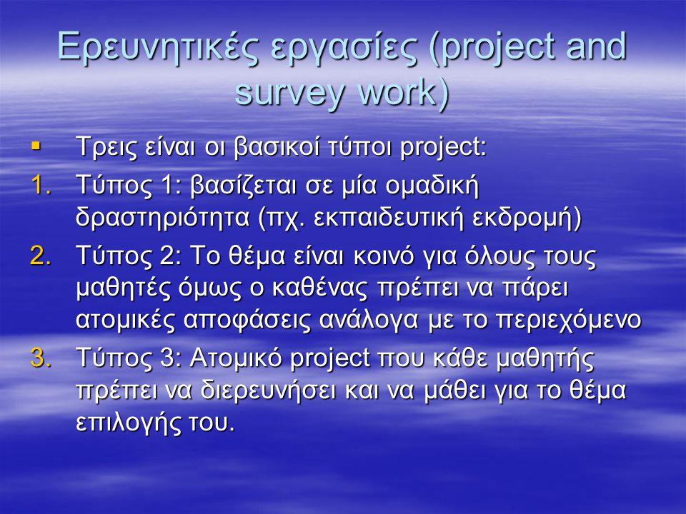 Ερευνητικές εργασίες (project and survey work)  Τρεις είναι οι βασικοί τύποι project: 1.Tύπος 1: βασίζεται σε μία ομαδική δραστηριότητα (πχ. εκπαιδευ