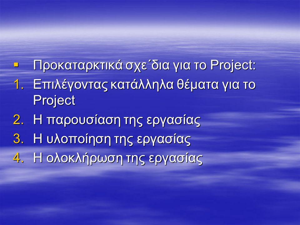  Προκαταρκτικά σχε΄δια για το Project: 1.Επιλέγοντας κατάλληλα θέματα για το Project 2.H παρουσίαση της εργασίας 3.Η υλοποίηση της εργασίας 4.Η ολοκλ