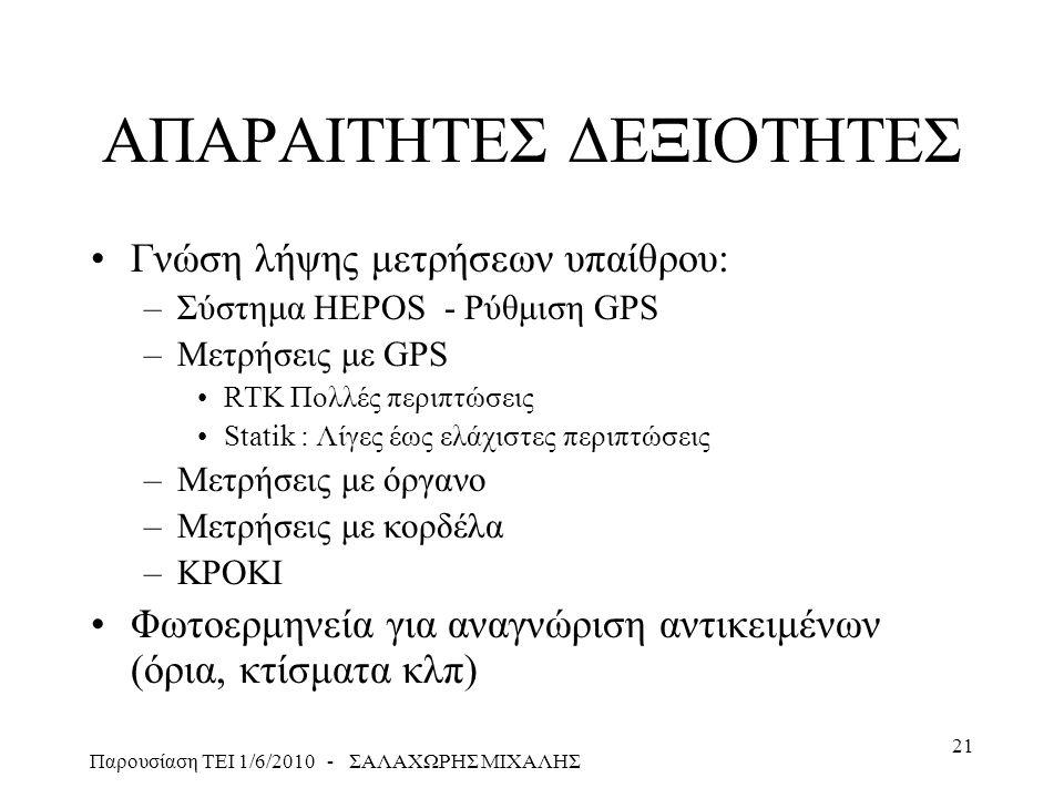 Παρουσίαση ΤΕΙ 1/6/2010 - ΣΑΛΑΧΩΡΗΣ ΜΙΧΑΛΗΣ 21 ΑΠΑΡΑΙΤΗΤΕΣ ΔΕΞΙΟΤΗΤΕΣ •Γνώση λήψης μετρήσεων υπαίθρου: –Σύστημα HEPOS - Ρύθμιση GPS –Μετρήσεις με GPS