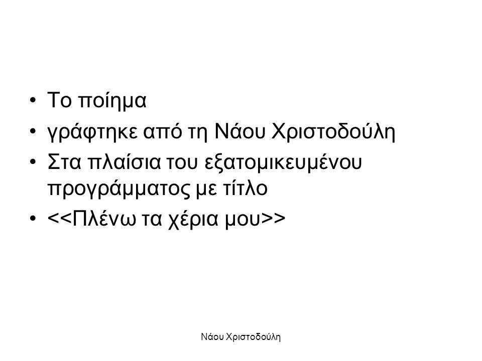 Νάου Χριστοδούλη •Το ποίημα •γράφτηκε από τη Νάου Χριστοδούλη •Στα πλαίσια του εξατομικευμένου προγράμματος με τίτλο • >