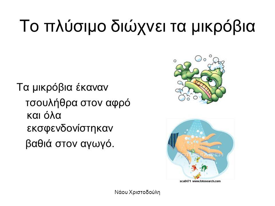 Νάου Χριστοδούλη Το πλύσιμο διώχνει τα μικρόβια Τα μικρόβια έκαναν τσουλήθρα στον αφρό και όλα εκσφενδονίστηκαν βαθιά στον αγωγό.