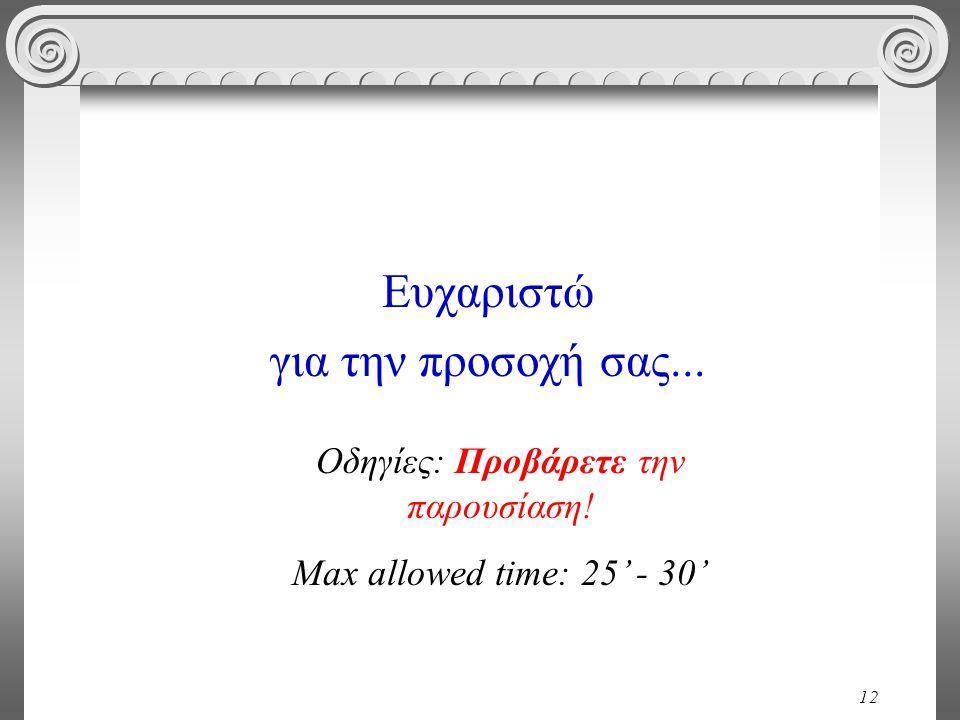 12 Ευχαριστώ για την προσοχή σας... Οδηγίες: Προβάρετε την παρουσίαση! Max allowed time: 25' - 30'