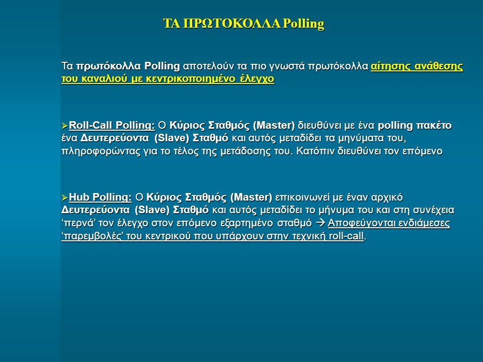 ΤΑ ΠΡΩΤΟΚΟΛΛΑ Polling Τα πρωτόκολλα Polling αποτελούν τα πιο γνωστά πρωτόκολλα αίτησης ανάθεσης του καναλιού με κεντρικοποιημένο έλεγχο  Roll-Call Po