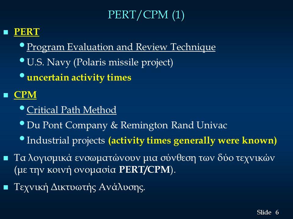 7 7 Slide PERT/CPM (2) n n Με τη βοήθεια των PERT/CPM μπορούν να απαντηθούν όλες οι εύλογες ερωτήσεις για την υλοποίηση ενός έργου όπως: • • Ποιος είναι ο χρόνος υλοποίησης του έργου; • • Πόσο σύντομα μπορεί να υλοποιηθεί το έργο;   Ποιες πρέπει να είναι οι προγραμματισμένες ημερομηνίες έναρξης και λήξης της κάθε δραστηριότητας;   Ποιες δραστηριότητες είναι κρίσιμες για την ολοκλήρωση του έργου χωρίς καθυστερήσεις;   Ποια είναι τα περιθώρια καθυστέρησης στις μη κρίσιμες δραστηριότητες;