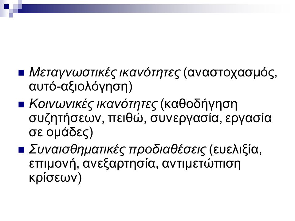  Μεταγνωστικές ικανότητες (αναστοχασμός, αυτό-αξιολόγηση)  Κοινωνικές ικανότητες (καθοδήγηση συζητήσεων, πειθώ, συνεργασία, εργασία σε ομάδες)  Συν