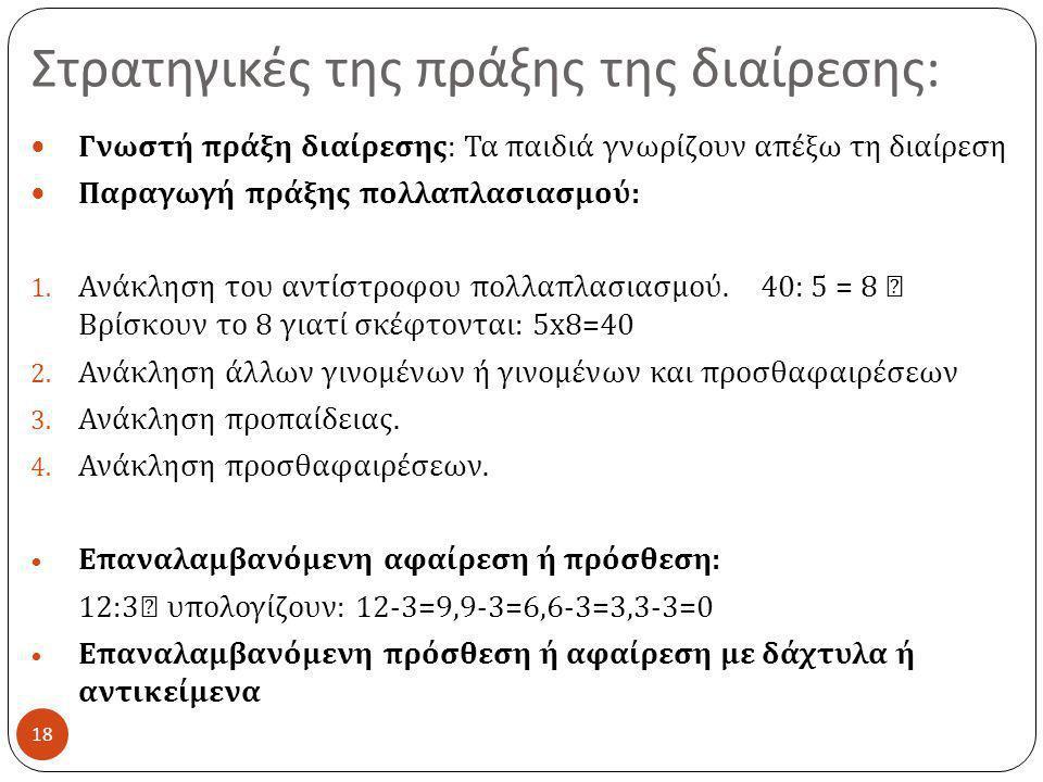 Στρατηγικές της πράξης της διαίρεσης : 18  Γνωστή πράξη διαίρεσης : Τα παιδιά γνωρίζουν απέξω τη διαίρεση  Παραγωγή πράξης πολλαπλασιασμού : 1. Ανάκ
