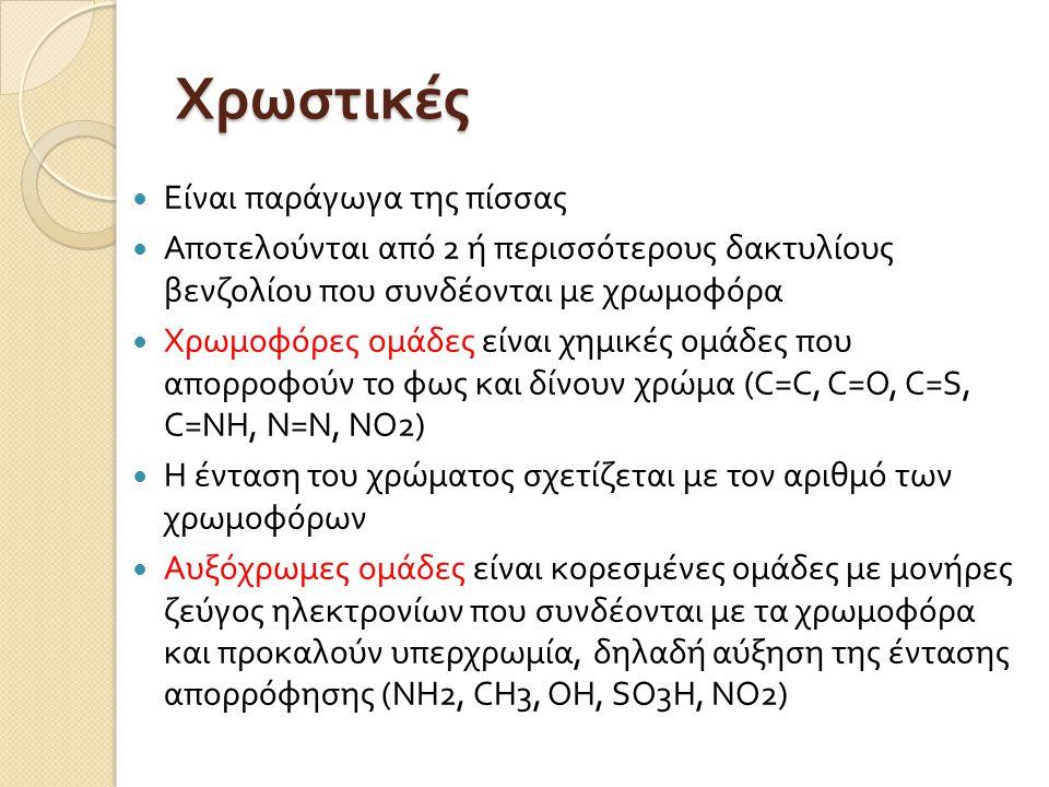 Χρωστικές  Είναι παράγωγα της πίσσας  Αποτελούνται από 2 ή περισσότερους δακτυλίους βενζολίου που συνδέονται με χρωμοφόρα  Χρωμοφόρες ομάδες είναι χημικές ομάδες που απορροφούν το φως και δίνουν χρώμα ( C=C, C=O, C=S, C=NΗ, Ν=N, ΝΟ 2 )  Η ένταση του χρώματος σχετίζεται με τον αριθμό των χρωμοφόρων  Αυξόχρωμες ομάδες είναι κορεσ µ ένες ο µ άδες µ ε µ ονήρες ζεύγος ηλεκτρονίων που συνδέονται με τα χρωμοφόρα και προκαλούν υπερχρωμία, δηλαδή αύξηση της έντασης απορρόφησης ( ΝΗ 2, CΗ 3, ΟΗ, SΟ 3 Η, ΝΟ 2 )