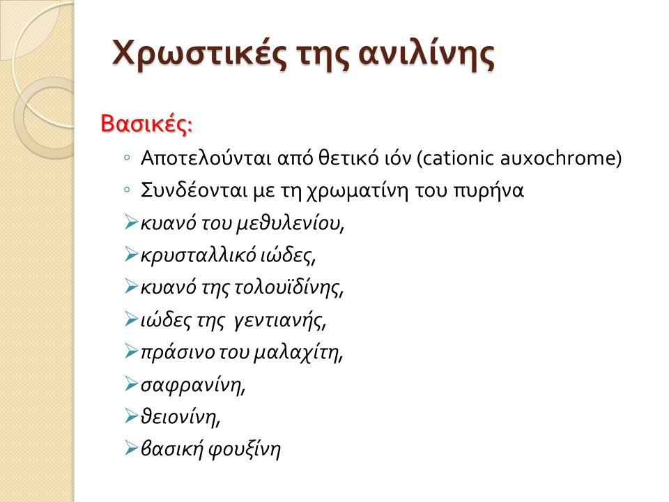 Χρωστικές της ανιλίνης Βασικές : ◦ Αποτελούνται από θετικό ιόν ( cationic auxochrome) ◦ Συνδέονται με τη χρωματίνη του πυρήνα  κυανό του μεθυλενίου,  κρυσταλλικό ιώδες,  κυανό της τολουϊδίνης,  ιώδες της γεντιανής,  πράσινο του μαλαχίτη,  σαφρανίνη,  θειονίνη,  βασική φουξίνη