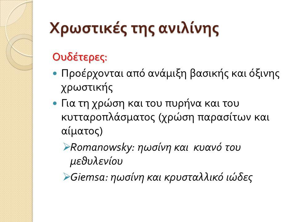 Χρωστικές της ανιλίνης Ουδέτερες :  Προέρχονται από ανάμιξη βασικής και όξινης χρωστικής  Για τη χρώση και του πυρήνα και του κυτταροπλάσματος ( χρώση παρασίτων και αίματος )  Romanowsky : ηωσίνη και κυανό του μεθυλενίου  Giemsa : ηωσίνη και κρυσταλλικό ιώδες