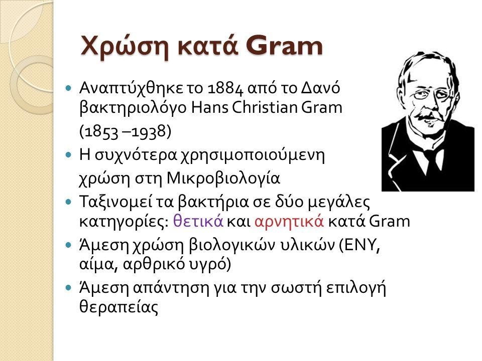 Χρώση κατά Gram  Αναπτύχθηκε το 1884 από το Δανό βακτηριολόγο Hans Christian Gram (1853 –1938)  Η συχνότερα χρησιμοποιούμενη χρώση στη Μικροβιολογία  Ταξινομεί τα βακτήρια σε δύο μεγάλες κατηγορίες : θετικά και αρνητικά κατά Gram  Άμεση χρώση βιολογικών υλικών ( ΕΝΥ, αίμα, αρθρικό υγρό )  Άμεση απάντηση για την σωστή επιλογή θεραπείας