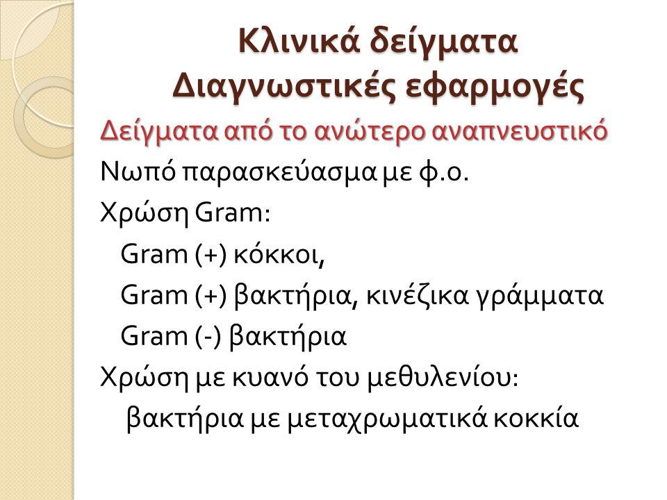 Κλινικά δείγματα Διαγνωστικές εφαρμογές Δείγματα από το ανώτερο αναπνευστικό Νωπό παρασκεύασμα με φ. ο. Χρώση Gram : Gram (+) κόκκοι, Gram (+) βακτήρι