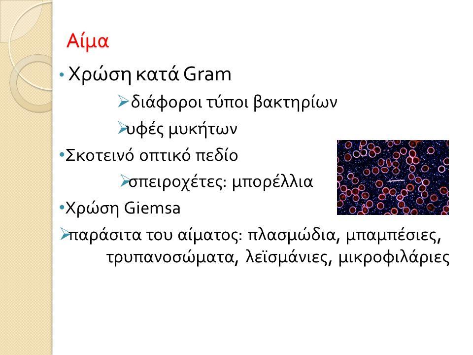 Αίμα • Χρώση κατά Gram  διάφοροι τύποι βακτηρίων  υφές μυκήτων • Σκοτεινό οπτικό πεδίο  σπειροχέτες : μπορέλλια • Χρώση Giemsa  παράσιτα του αίματος : πλασμώδια, μπαμπέσιες, τρυπανοσώματα, λεϊσμάνιες, μικροφιλάριες