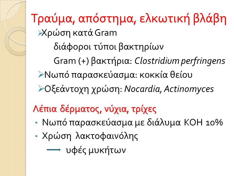 Τραύμα, απόστημα, ελκωτική βλάβη  Χρώση κατά Gram διάφοροι τύποι βακτηρίων Gram (+) βακτήρια : Clostridium perfringens  Νωπό παρασκεύασμα : κοκκία θείου  Οξεάντοχη χρώση : Nocardia, Actinomyces Λέπια δέρματος, νύχια, τρίχες • Νωπό παρασκεύασμα με διάλυμα ΚΟΗ 10% • Χρώση λακτοφαινόλης υφές μυκήτων