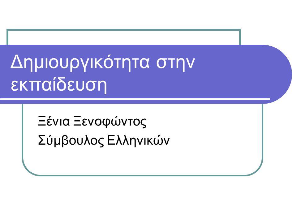 Δημιουργικότητα στην εκπαίδευση Ξένια Ξενοφώντος Σύμβουλος Ελληνικών