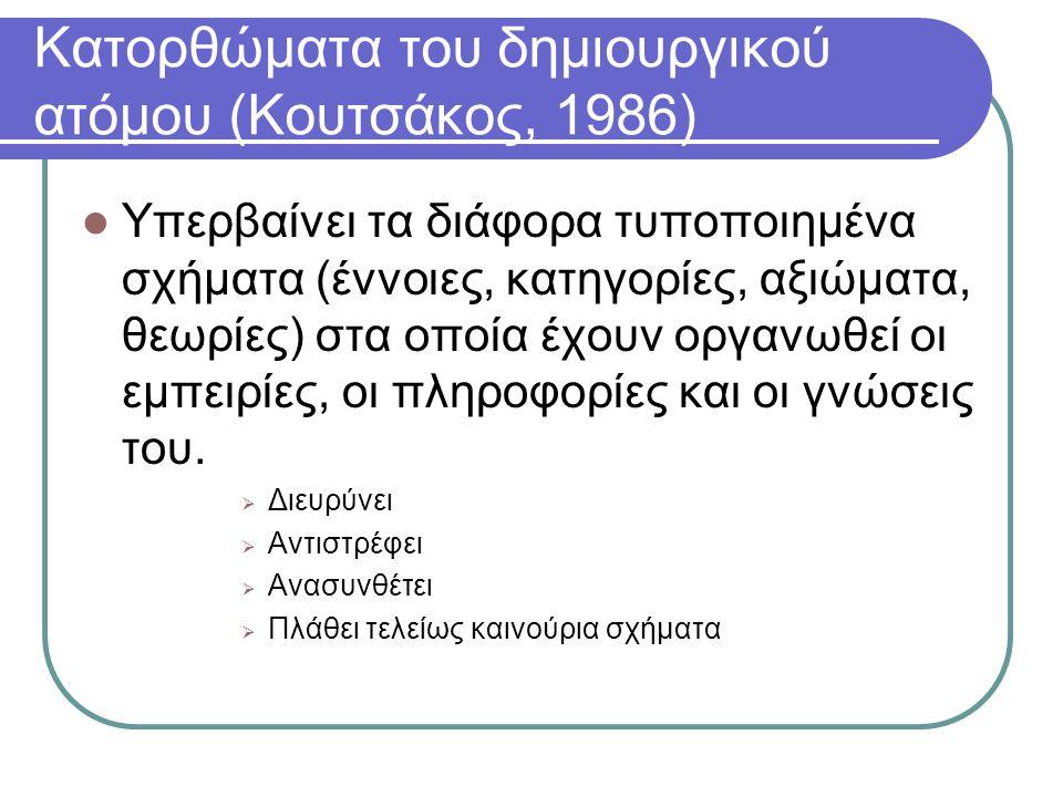Κατορθώματα του δημιουργικού ατόμου (Κουτσάκος, 1986)  Υπερβαίνει τα διάφορα τυποποιημένα σχήματα (έννοιες, κατηγορίες, αξιώματα, θεωρίες) στα οποία