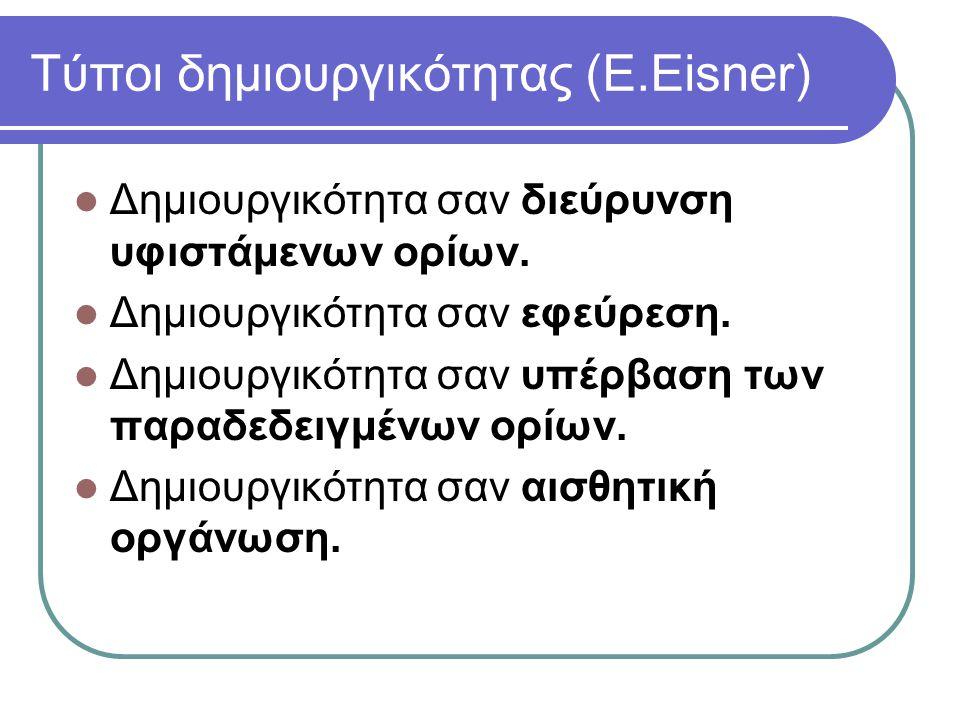 Τύποι δημιουργικότητας (E.Eisner)  Δημιουργικότητα σαν διεύρυνση υφιστάμενων ορίων.  Δημιουργικότητα σαν εφεύρεση.  Δημιουργικότητα σαν υπέρβαση τω