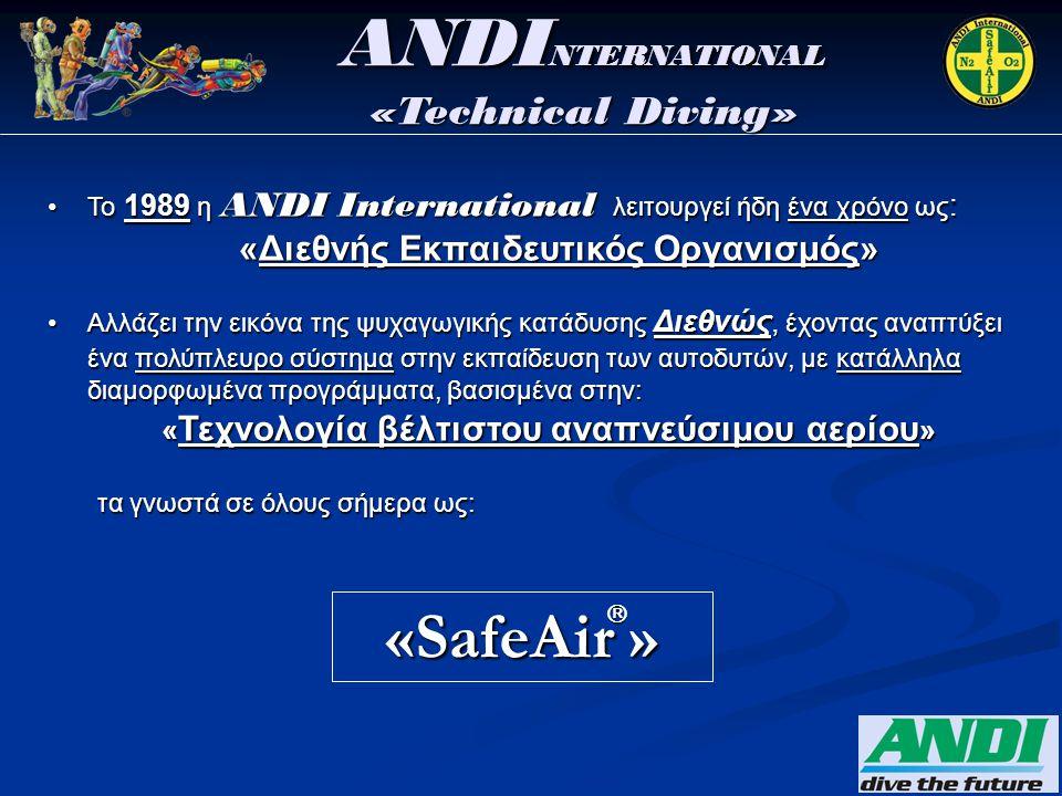 •Το 1989 η ANDI International λειτουργεί ήδη ένα χρόνο ως : «Διεθνής Εκπαιδευτικός Οργανισμός» «Διεθνής Εκπαιδευτικός Οργανισμός» •Αλλάζει την εικόνα της ψυχαγωγικής κατάδυσης Διεθνώς, έχοντας αναπτύξει ένα πολύπλευρο σύστημα στην εκπαίδευση των αυτοδυτών, με κατάλληλα διαμορφωμένα προγράμματα, βασισμένα στην: « Τεχνολογία βέλτιστου αναπνεύσιμου αερίου » « Τεχνολογία βέλτιστου αναπνεύσιμου αερίου » τα γνωστά σε όλους σήμερα ως: τα γνωστά σε όλους σήμερα ως: «SafeAir » ANDI NTERNATIONAL «Technical Diving» 