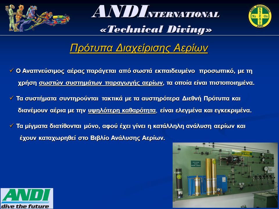 ANDI NTERNATIONAL «Technical Diving» Πρότυπα Διαχείρισης Αερίων  Ο Αναπνεύσιμος αέρας παράγεται από σωστά εκπαιδευμένο προσωπικό, με τη χρήση σωστών συστημάτων παραγωγής αερίων, τα οποία είναι πιστοποιημένα.