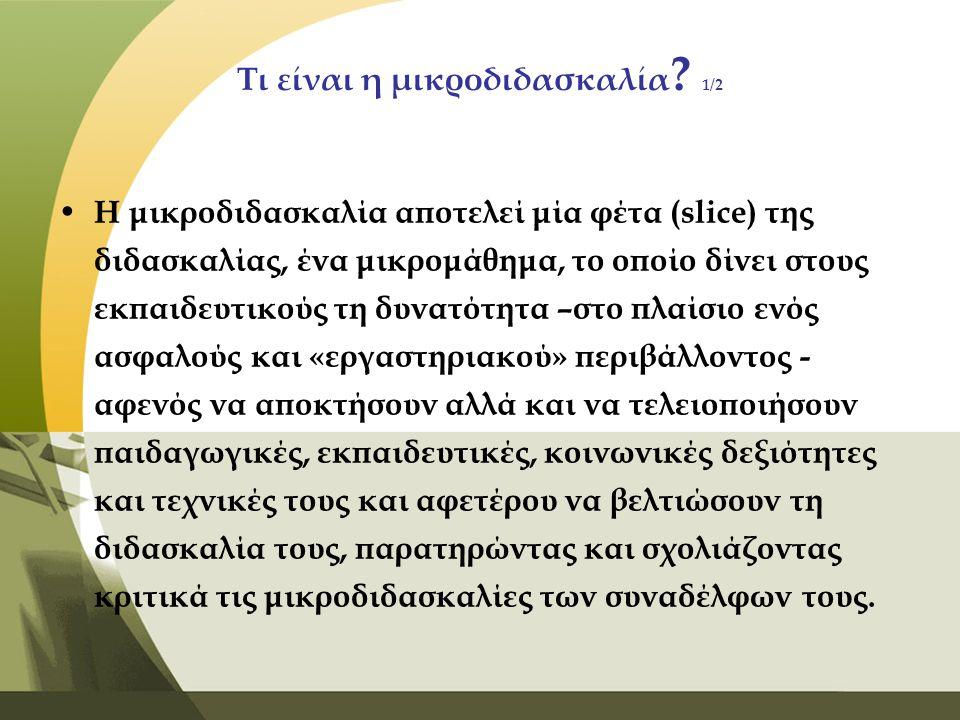 Τι είναι η μικροδιδασκαλία ? 1/2 • Η μικροδιδασκαλία αποτελεί μία φέτα (slice) της διδασκαλίας, ένα μικρομάθημα, το οποίο δίνει στους εκπαιδευτικούς τ