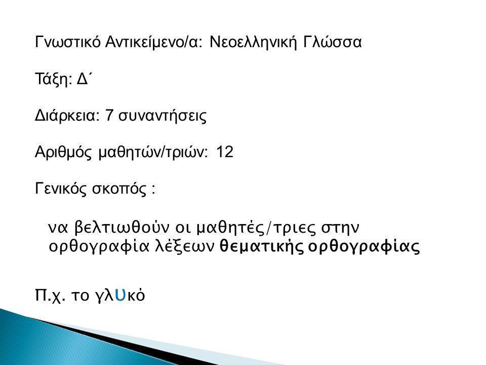 Γνωστικό Αντικείμενο/α: Νεοελληνική Γλώσσα Τάξη: Δ΄ Διάρκεια: 7 συναντήσεις Αριθμός μαθητών/τριών: 12 Γενικός σκοπός : να βελτιωθούν οι μαθητές/τριες στην ορθογραφία λέξεων θεματικής ορθογραφίας Π.χ.