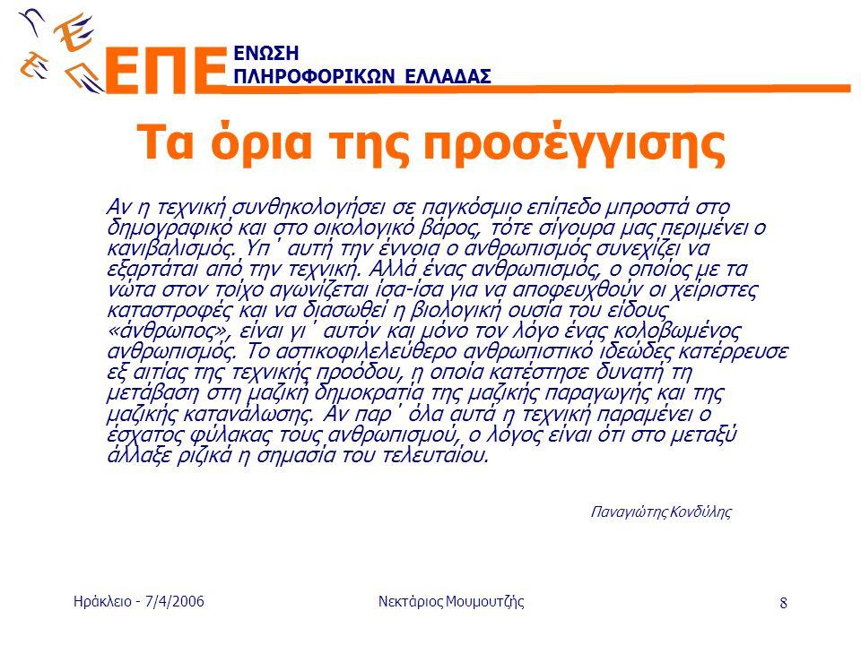 ΕΝΩΣΗ ΠΛΗΡΟΦΟΡΙΚΩΝ ΕΛΛΑΔΑΣ ΕΠΕ Ηράκλειο - 7/4/2006Νεκτάριος Μουμουτζής 9 Προς ένα νέο ανθρωπισμό •Η απλή αποσόβηση των κινδύνων δεν συνιστά ουσιαστική στρατηγική •Ο ανθρωπισμός της τεχνικής δεν αρκεί •Το ζητούμενο πρέπει να είναι ένας «νέος ανθρωπισμός»