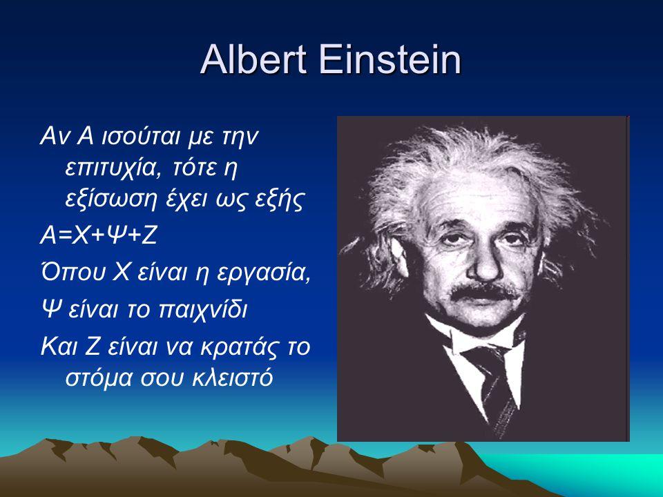 Albert Einstein Αν Α ισούται με την επιτυχία, τότε η εξίσωση έχει ως εξής Α=Χ+Ψ+Ζ Όπου Χ είναι η εργασία, Ψ είναι το παιχνίδι Και Ζ είναι να κρατάς το